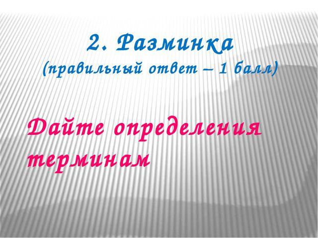 2. Разминка (правильный ответ – 1 балл) Дайте определения терминам