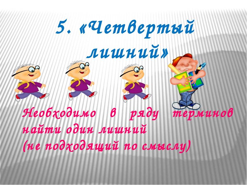 5. «Четвертый лишний» Необходимо в ряду терминов найти один лишний (не подход...
