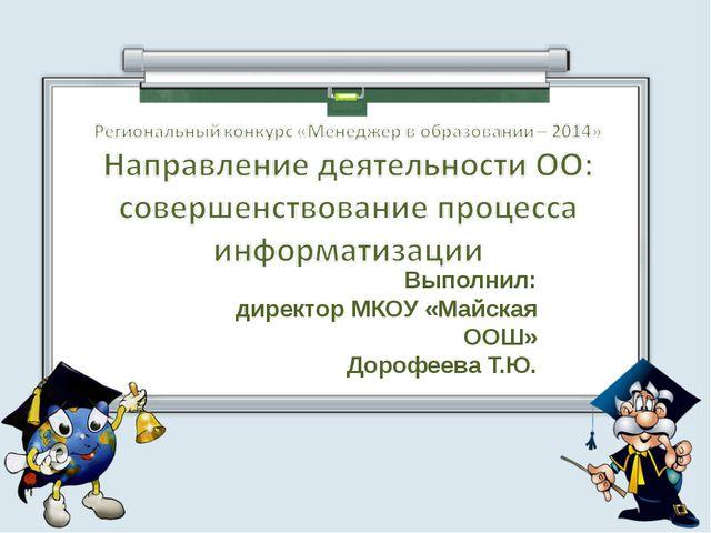 Выполнил: директор МКОУ «Майская ООШ» Дорофеева Т.Ю.