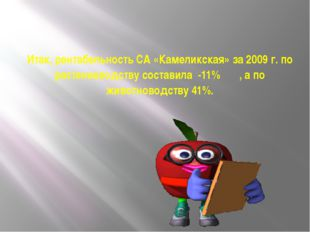 Итак, рентабельность СА «Камеликская» за 2009 г. по растениеводству составила