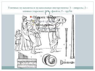 Уличные музыканты и музыкальные инструменты: 1 – свирель; 2 – кимвал (тарелк