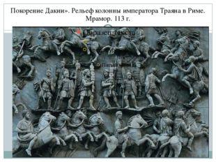 Покорение Дакии». Рельеф колонны императора Траяна в Риме. Мрамор. 113 г.