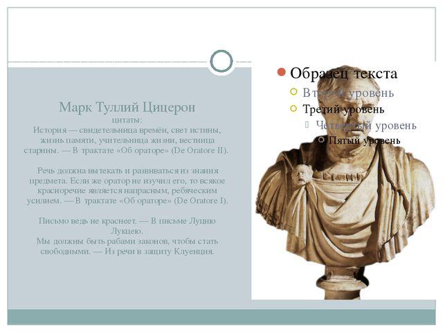 Марк Туллий Цицерон цитаты: История — свидетельница времён, свет истины, жиз...