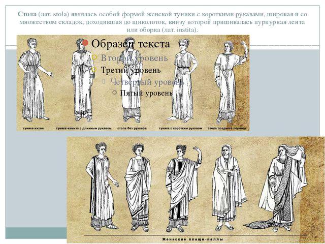 Стола(лат. stola) являлась особой формой женской туники с короткими рукавами...