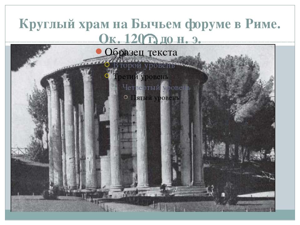 Круглый храм на Бычьем форуме в Риме. Ок. 120 г. до н. э.