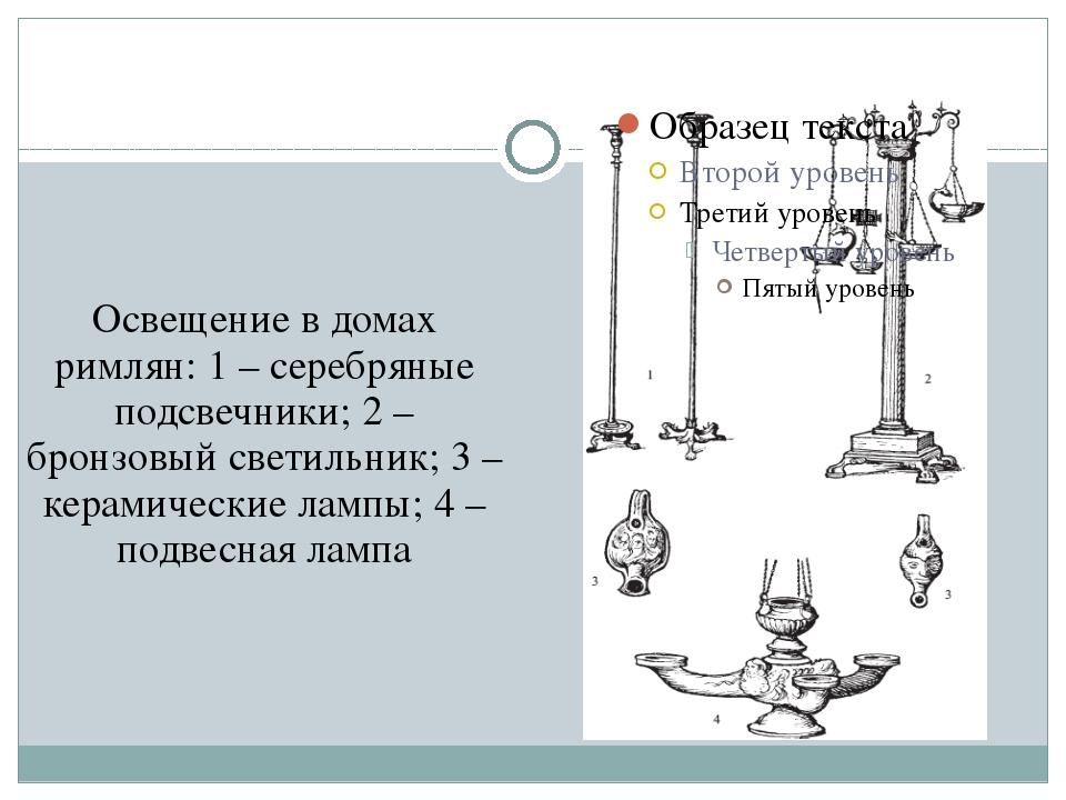 Освещение в домах римлян: 1 – серебряные подсвечники; 2 – бронзовый светильни...