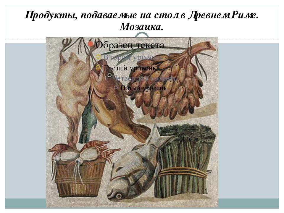 Продукты, подаваемые на стол в Древнем Риме. Мозаика.