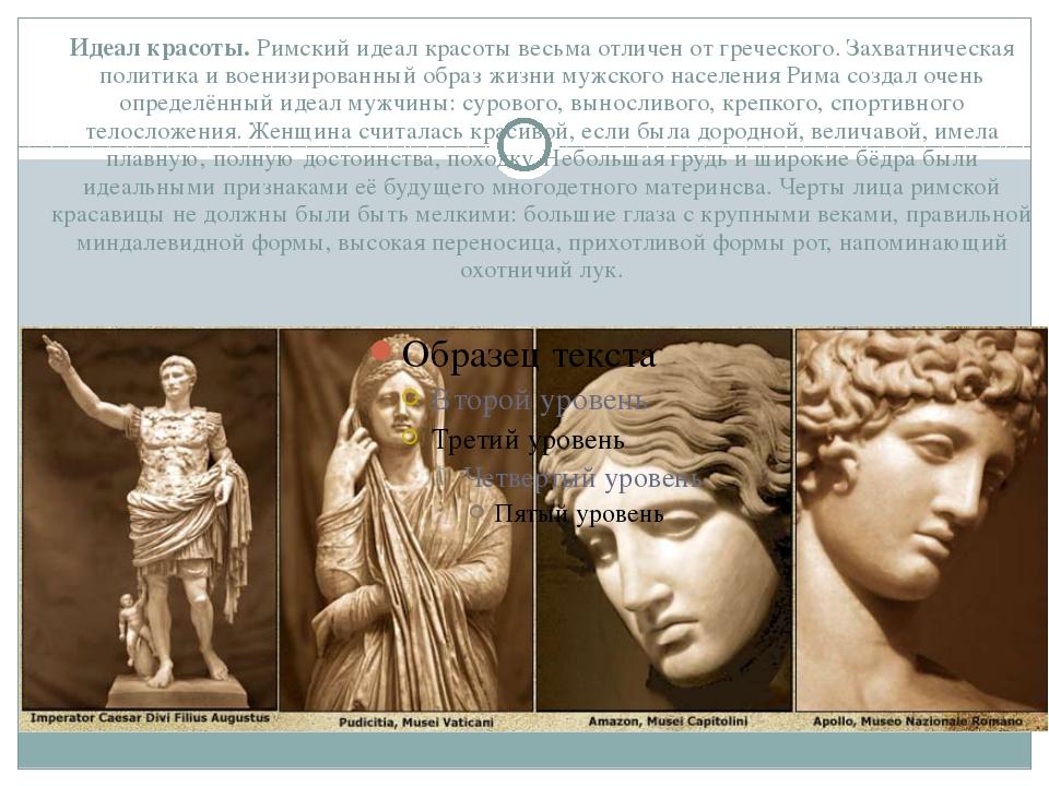 Идеал красоты.Римский идеал красоты весьма отличен от греческого. Захватниче...