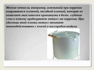 Многие металлы (например, алюминий) при коррозии покрываются плотной, оксидно