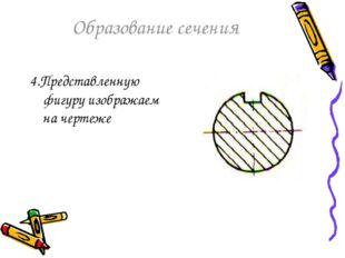 Образование сечения 4.Представленную фигуру изображаем на чертеже