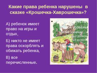 Какие права ребенка нарушены в сказке «Крошечка-Хаврошечка»? А) ребенок имеет