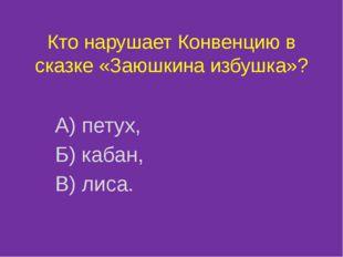 Кто нарушает Конвенцию в сказке «Заюшкина избушка»? А) петух, Б) кабан, В) ли