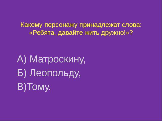Какому персонажу принадлежат слова: «Ребята, давайте жить дружно!»? А) Матрос...