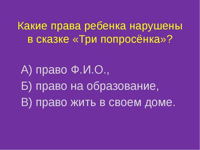 Какие права ребенка нарушены в сказке «Три попросёнка»? А) право Ф.И.О., Б) п...