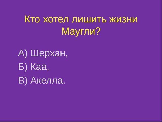 Кто хотел лишить жизни Маугли? А) Шерхан, Б) Каа, В) Акелла.