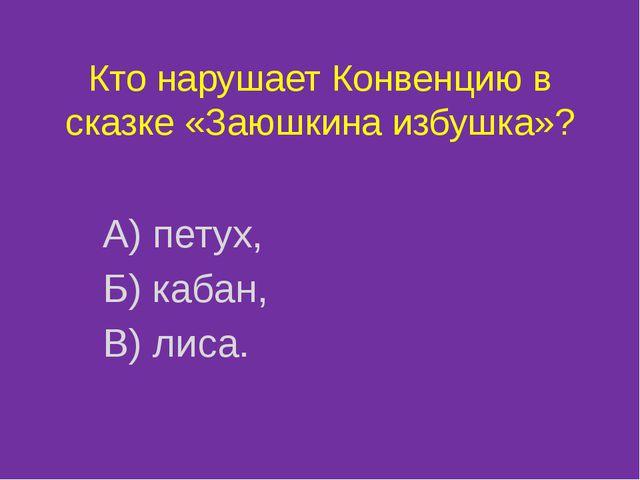 Кто нарушает Конвенцию в сказке «Заюшкина избушка»? А) петух, Б) кабан, В) ли...