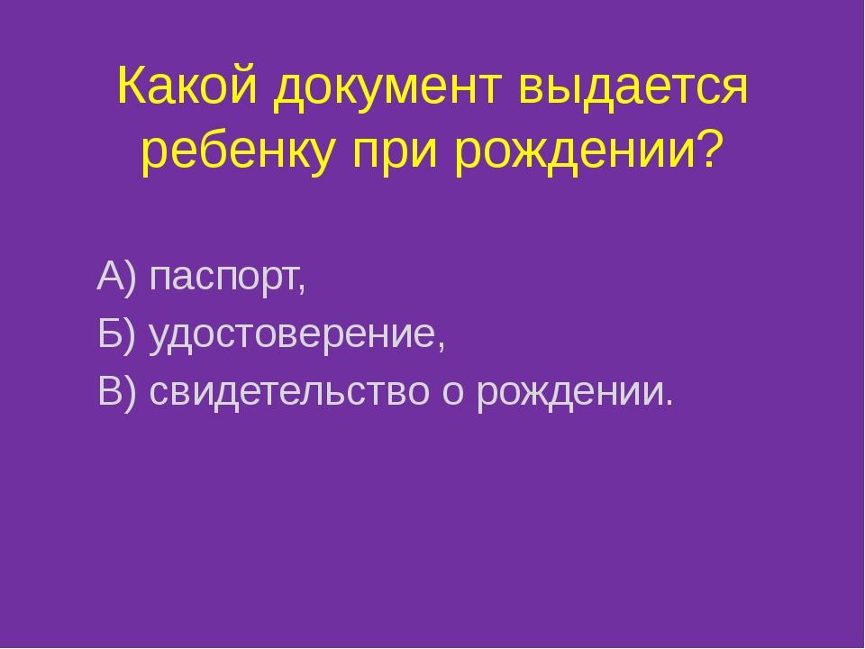 Какой документ выдается ребенку при рождении? А) паспорт, Б) удостоверение, В...