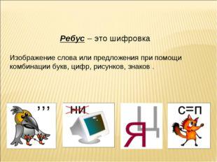 Ребус– это шифровка Изображение слова или предложения при помощи комбинации