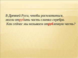 В Древней Руси, чтобы расплатиться, могли отрубить часть слитка серебра. Как