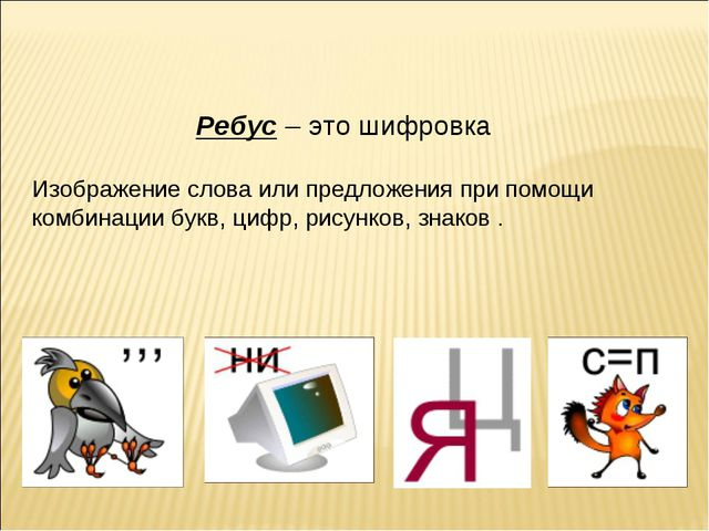 Ребус– это шифровка Изображение слова или предложения при помощи комбинации...
