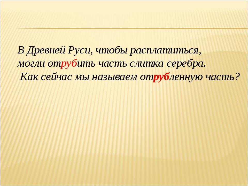 В Древней Руси, чтобы расплатиться, могли отрубить часть слитка серебра. Как...