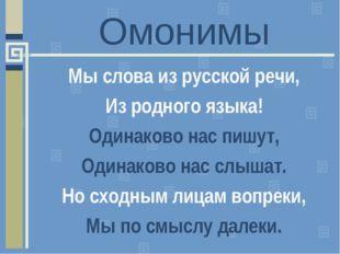 Омонимы Мы слова из русской речи, Из родного языка! Одинаково нас пишут, Один