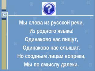 Мы слова из русской речи, Из родного языка! Одинаково нас пишут, Одинаково на
