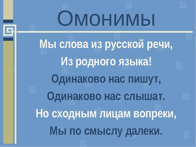 Омонимы Мы слова из русской речи, Из родного языка! Одинаково нас пишут, Один...
