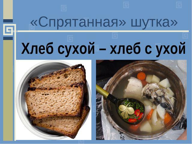 «Спрятанная» шутка» Хлеб сухой – хлеб с ухой