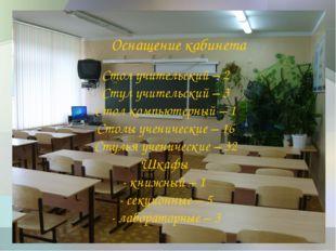 Оснащение кабинета Стол учительский – 2 Стул учительский – 3 Стол компьютерны