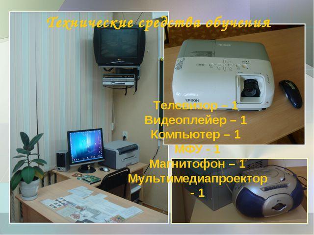 Технические средства обучения Телевизор – 1 Видеоплейер – 1 Компьютер – 1 МФУ...