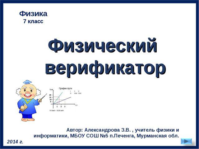 Физический верификатор Физика 7 класс Автор: Александрова З.В. , учитель физи...
