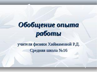 Обобщение опыта работы учителя физики Хиймамовой Р.Д. Средняя школа №16
