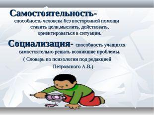 Самостоятельность- способность человека без посторонней помощи ставить цели,м