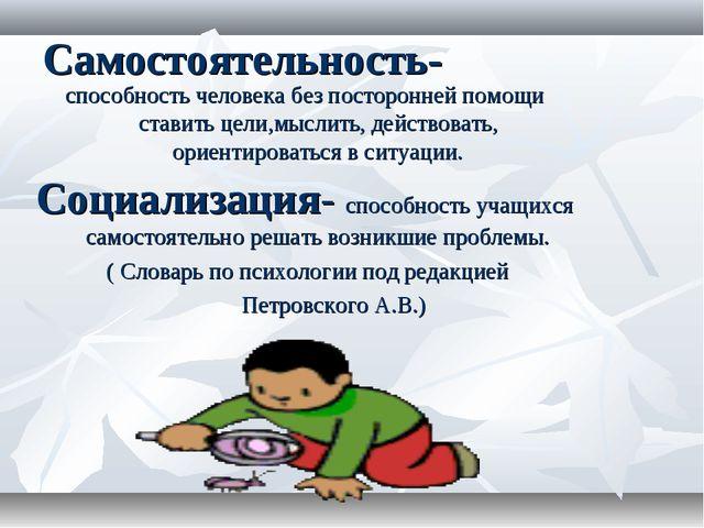 Самостоятельность- способность человека без посторонней помощи ставить цели,м...