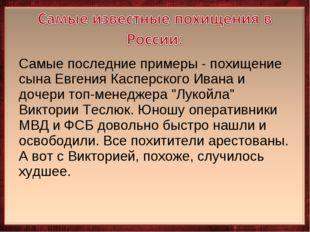 Самые последние примеры - похищение сына Евгения Касперского Ивана и дочери т