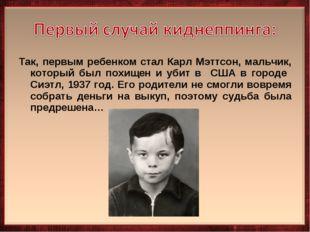 Так, первым ребенком стал Карл Мэттсон, мальчик, который был похищен и убит в