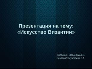 Презентация на тему: «Искусство Византии» Выполнил: Шабанова Д.В. Проверил: М