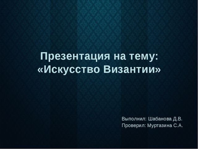 Презентация на тему: «Искусство Византии» Выполнил: Шабанова Д.В. Проверил: М...