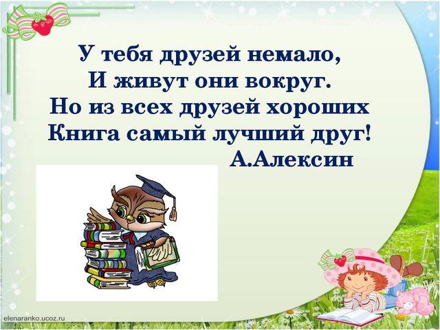 У тебя друзей немало, И живут они вокруг. Но из всех друзей хороших Книга сам...