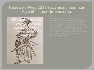 Поход на Русь 1237 году возглавил хан Батый – внук Чингисхана. Батый (Бату-ха
