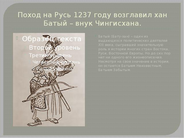 Поход на Русь 1237 году возглавил хан Батый – внук Чингисхана. Батый (Бату-ха...
