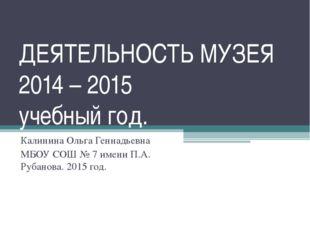 ДЕЯТЕЛЬНОСТЬ МУЗЕЯ 2014 – 2015 учебный год. Калинина Ольга Геннадьевна МБОУ С