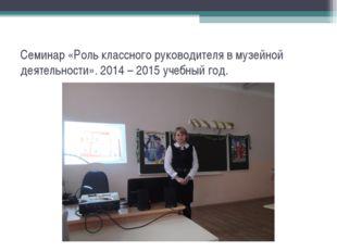 Семинар «Роль классного руководителя в музейной деятельности». 2014 – 2015 уч
