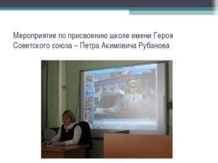 Мероприятие по присвоению школе имени Героя Советского союза – Петра Акимович