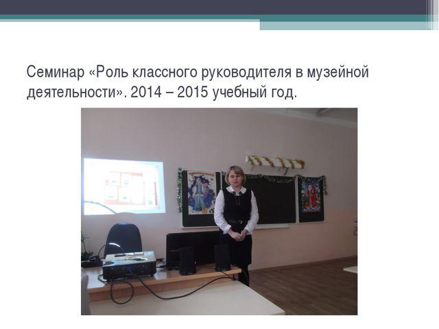 Семинар «Роль классного руководителя в музейной деятельности». 2014 – 2015 уч...