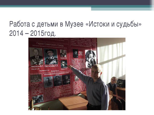 Работа с детьми в Музее «Истоки и судьбы» 2014 – 2015год.