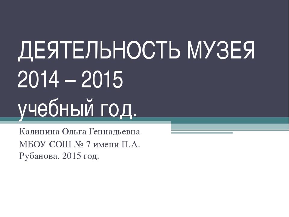 ДЕЯТЕЛЬНОСТЬ МУЗЕЯ 2014 – 2015 учебный год. Калинина Ольга Геннадьевна МБОУ С...