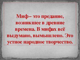 Миф – это предание, возникшее в древние времена. В мифах всё выдумано, вымышл