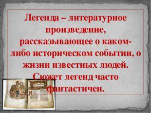 Легенда – литературное произведение, рассказывающее о каком- либо историческо